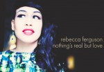 Nothing's Real But Love, rebecca ferguson, x-factor